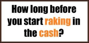 how long before you start raking in cash